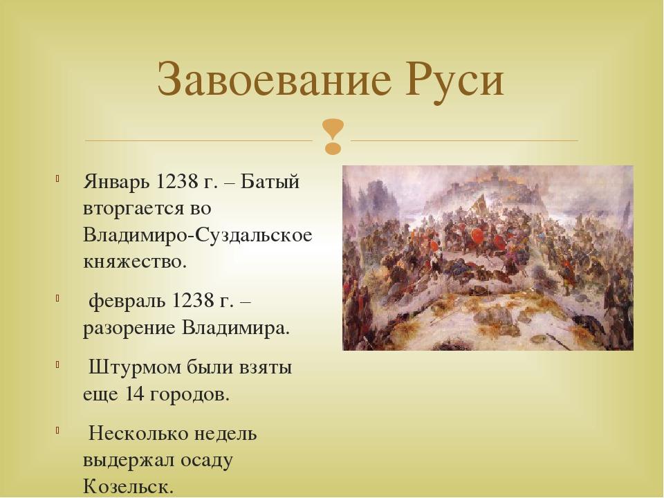 Завоевание Руси Январь 1238 г. – Батый вторгается во Владимиро-Суздальское кн...