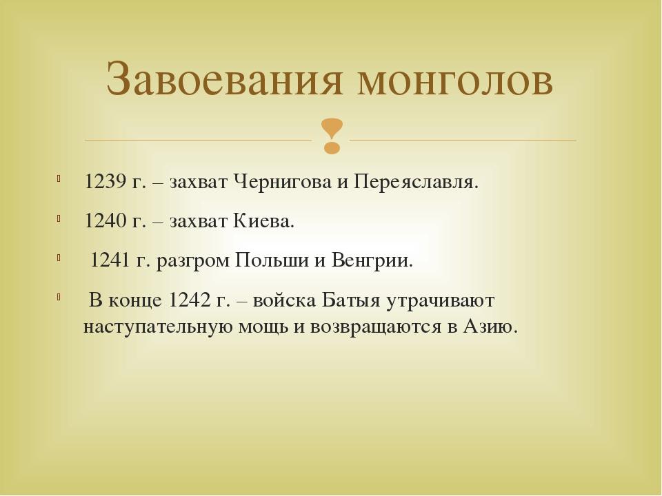 1239 г. – захват Чернигова и Переяславля. 1240 г. – захват Киева. 1241 г. раз...