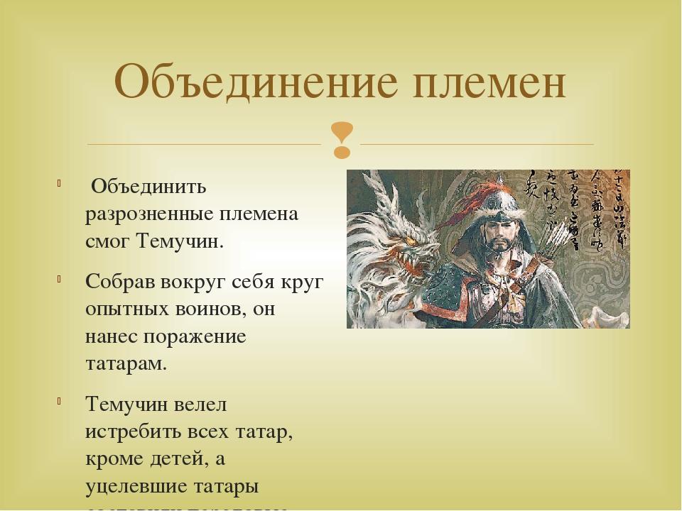 Объединение племен Объединить разрозненные племена смог Темучин. Собрав вокру...