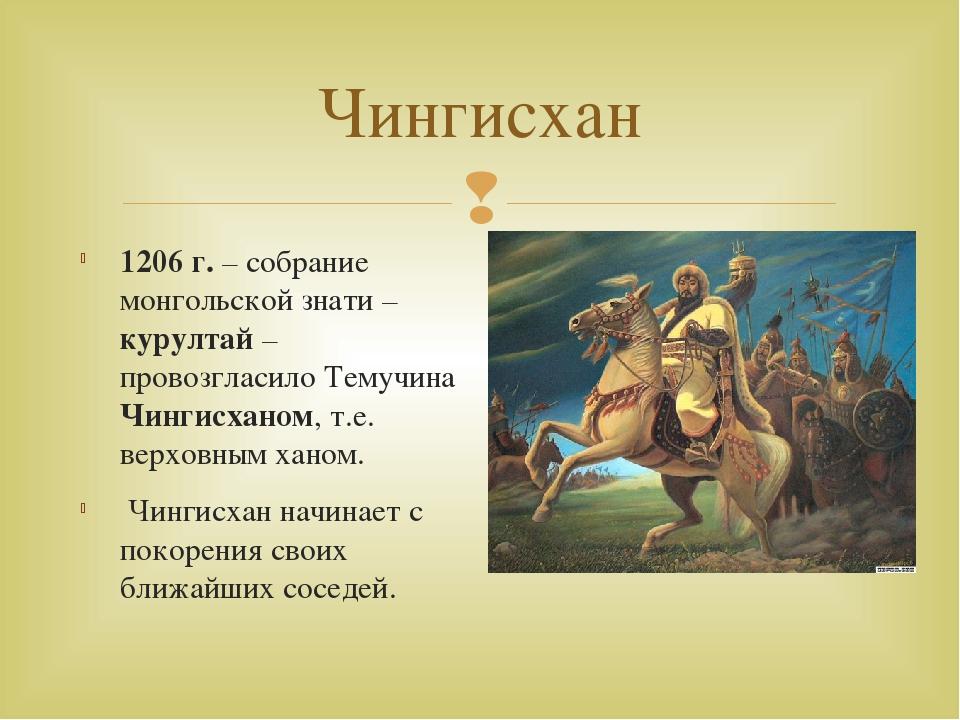 Чингисхан 1206 г. – собрание монгольской знати – курултай – провозгласило Тем...