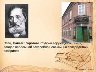 Отец, Павел Егорович, глубоко верующий человек, владел небольшой бакалейной л