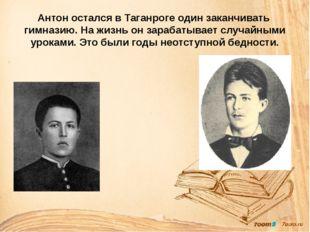 Антон остался в Таганроге один заканчивать гимназию. На жизнь он зарабатывает