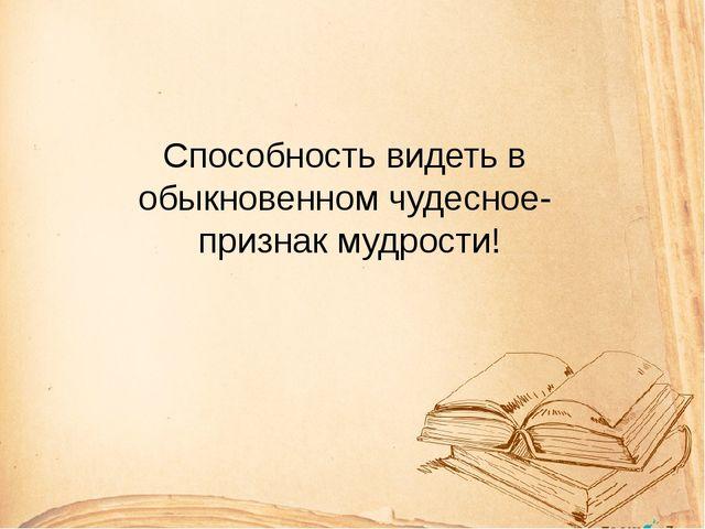 Способность видеть в обыкновенном чудесное- признак мудрости!