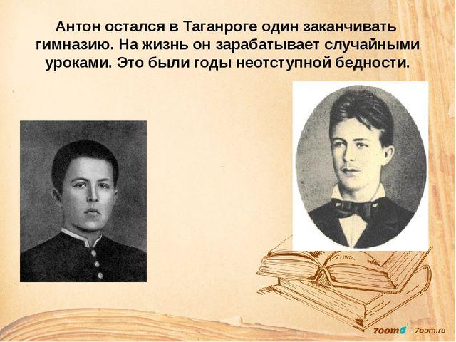 Антон остался в Таганроге один заканчивать гимназию. На жизнь он зарабатывает...