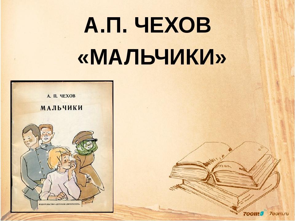 А.П. ЧЕХОВ «МАЛЬЧИКИ»