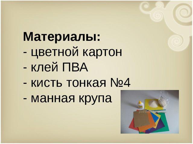 Материалы: - цветной картон - клей ПВА - кисть тонкая №4 - манная крупа