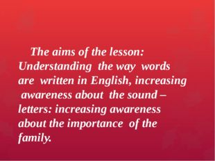 The aims of the lesson: Understanding the way words are written in English,