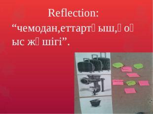 """Refleсtion: """"чемодан,еттартқыш,қоқыс жәшігі""""."""