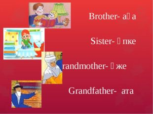 Brother- аға Sister- әпке Grandmother- әже Grandfather- ата