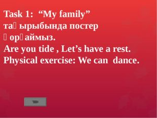 "Task 1: ""My family"" тақырыбында постер қорғаймыз. Are you tide , Let's have a"