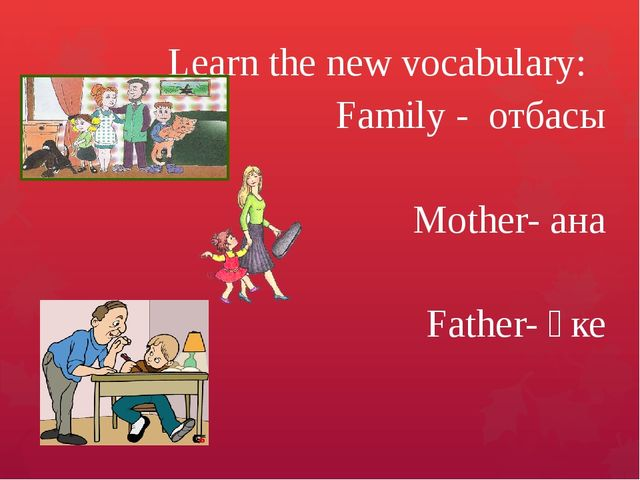 Learn the new vocabulary: Family - отбасы Mother- ана Father- әке