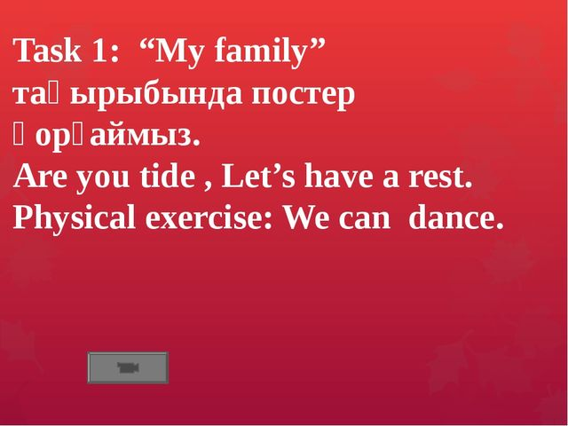 "Task 1: ""My family"" тақырыбында постер қорғаймыз. Are you tide , Let's have a..."
