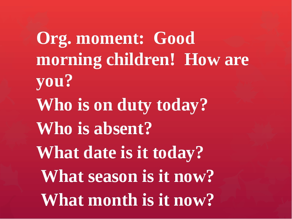 Org. moment: Good morning children! How are you? Who is on duty today? Who is...