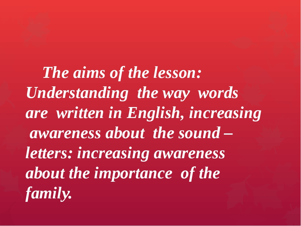 The aims of the lesson: Understanding the way words are written in English,...