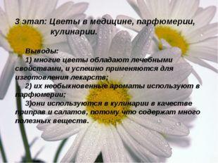 3 этап: Цветы в медицине, парфюмерии, кулинарии. Выводы: 1) многие цветы обла