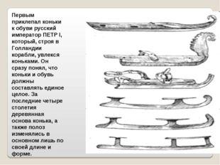 Первым приклепал коньки к обуви русский император ПЕТР I, который, строя в Го
