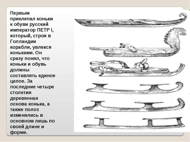 Первым приклепал коньки к обуви русский император ПЕТР I, который, строя в Го...