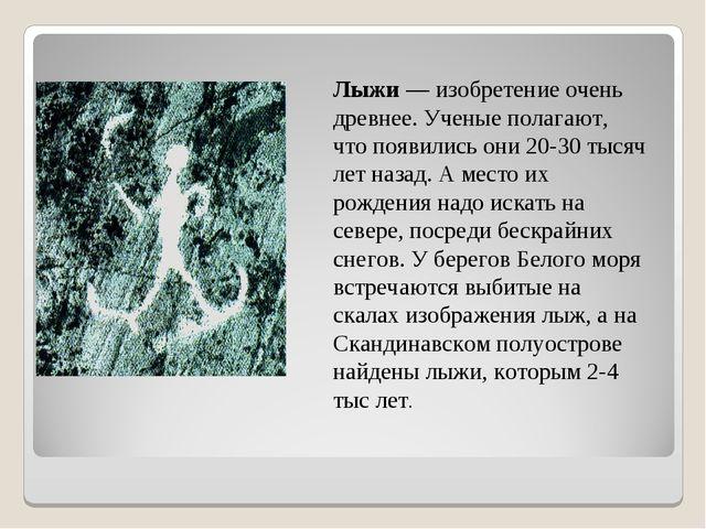Лыжи — изобретение очень древнее. Ученые полагают, что появились они 20-30 т...
