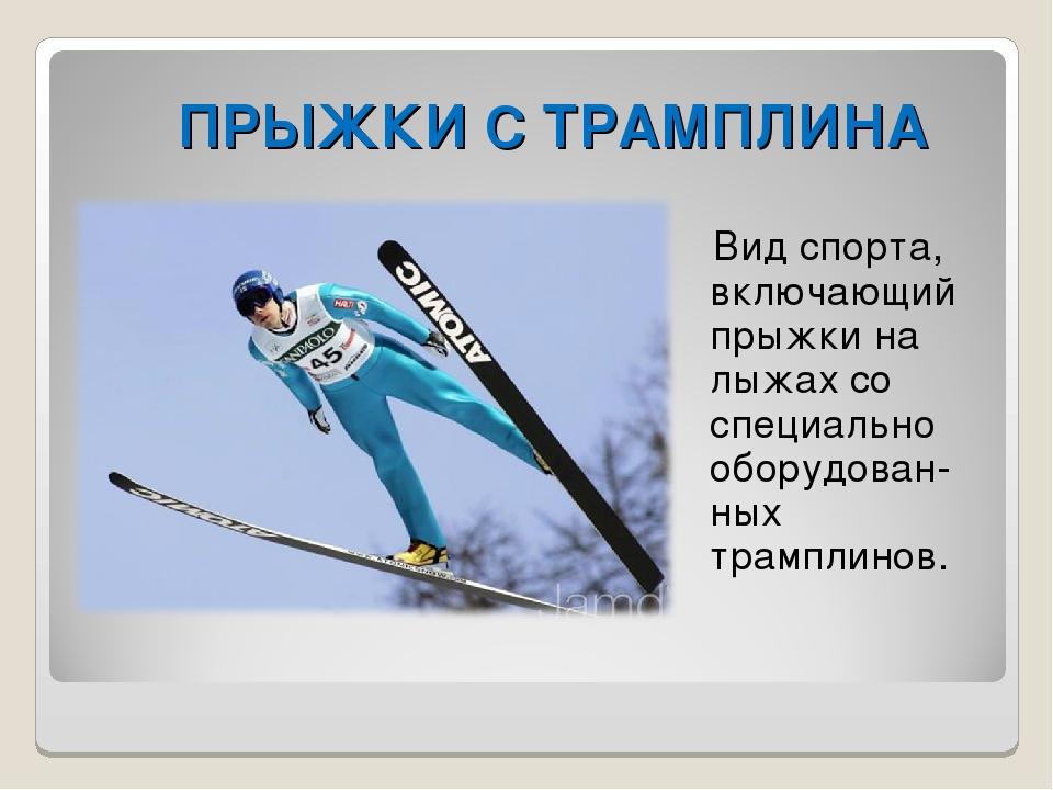 ПРЫЖКИ С ТРАМПЛИНА Вид спорта, включающий прыжки на лыжах со специально обору...
