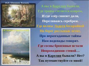 А вы в Карелии бывали, Где травы стелются ковром, И где озёр синеют дали, Пер