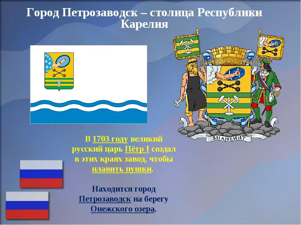Город Петрозаводск – столица Республики Карелия В 1703 году великий русский ц...
