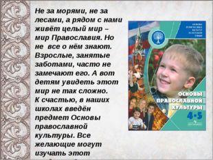 Не за морями, не за лесами, а рядом с нами живёт целый мир – мир Православия.