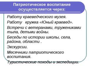 Патриотическое воспитание осуществляется через: Работу краеведческого музея.