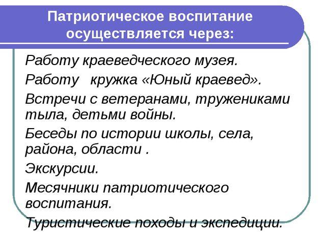 Патриотическое воспитание осуществляется через: Работу краеведческого музея....