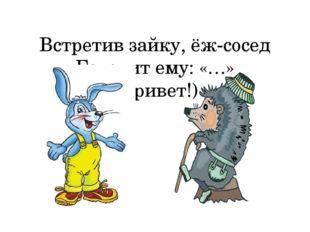 Встретив зайку, ёж-сосед Говорит ему: «…» (Привет!)