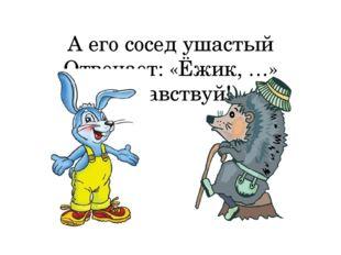 А его сосед ушастый Отвечает: «Ёжик, …» (Здравствуй!)