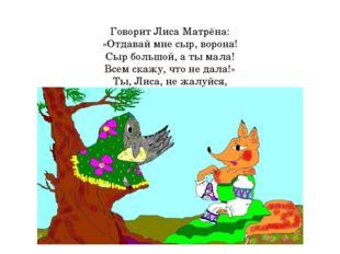 Говорит Лиса Матрёна: «Отдавай мне сыр, ворона! Сыр большой, а ты мала! Всем
