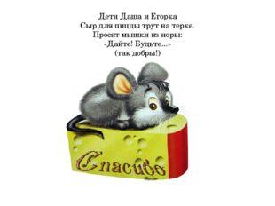 Дети Даша и Егорка Сыр для пиццы трут на терке. Просят мышки из норы: «Дайте!