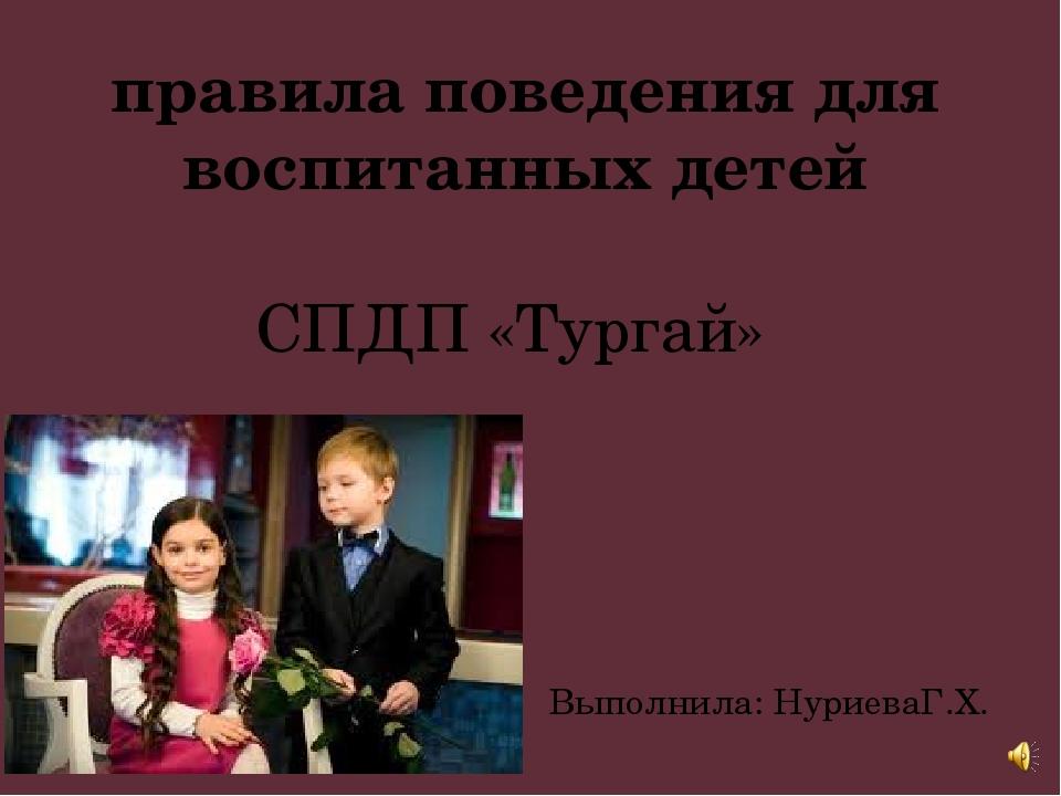 правила поведения для воспитанных детей СПДП «Тургай» Выполнила: НуриеваГ.Х.