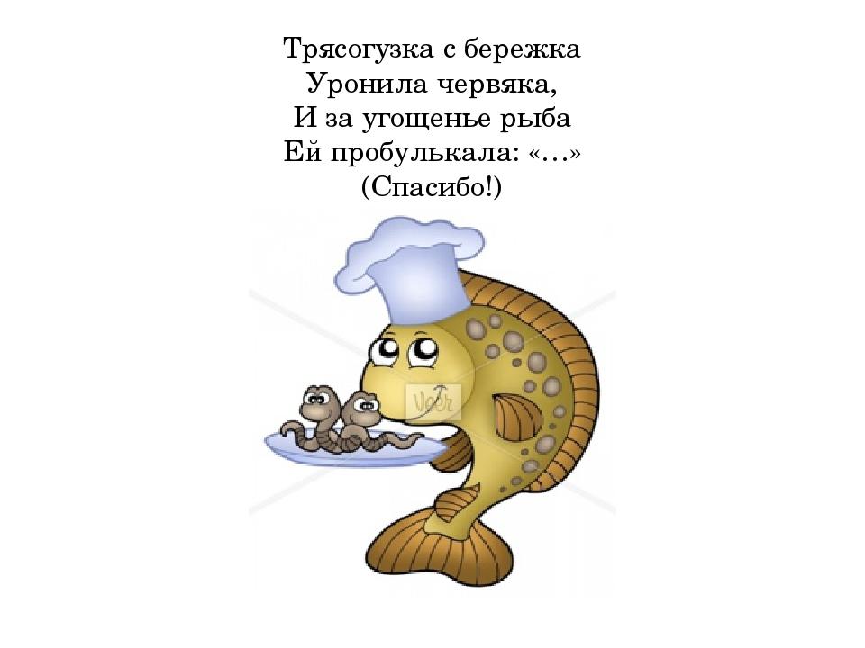 Трясогузка с бережка Уронила червяка, И за угощенье рыба Ей пробулькала: «…»...