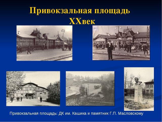 Привокзальная площадь XXвек Привокзальная площадь: ДК им. Кашика и памятник Г...