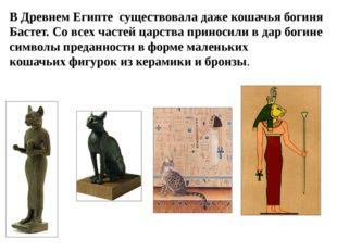 В Древнем Египте существовала даже кошачья богиня Бастет. Со всех частей царс