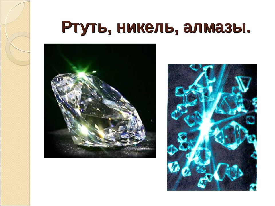 Ртуть, никель, алмазы.