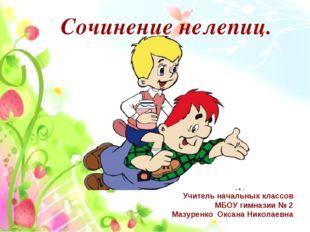 Сочинение нелепиц. Учитель начальных классов МБОУ гимназии № 2 Мазуренко Окса