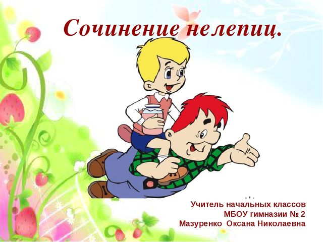 Сочинение нелепиц. Учитель начальных классов МБОУ гимназии № 2 Мазуренко Окса...