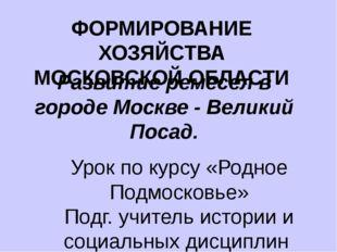 ФОРМИРОВАНИЕ ХОЗЯЙСТВА МОСКОВСКОЙ ОБЛАСТИ Развитие ремесел в городе Москве -