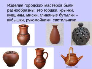 Изделия городских мастеров были разнообразны: это горшки, крынки, кувшины, ми