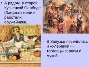 В Заяузье поселились и «хлебники» - торговцы зерном и мукой. А рядом, в старо