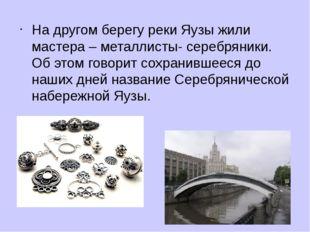 На другом берегу реки Яузы жили мастера – металлисты- серебряники. Об этом го