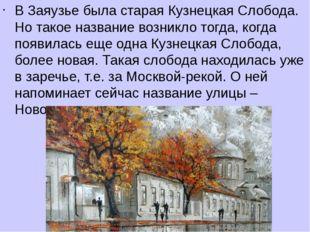 В Заяузье была старая Кузнецкая Слобода. Но такое название возникло тогда, ко