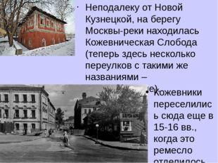 Неподалеку от Новой Кузнецкой, на берегу Москвы-реки находилась Кожевническая