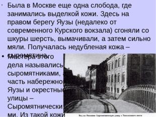 Была в Москве еще одна слобода, где занимались выделкой кожи. Здесь на правом