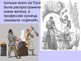 Больше всего на Руси была распространена ковка железа, а профессию кузнеца на