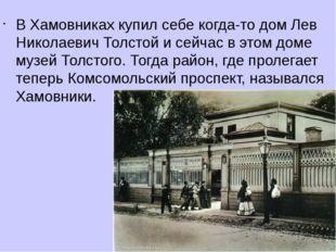 В Хамовниках купил себе когда-то дом Лев Николаевич Толстой и сейчас в этом д
