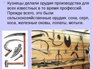Кузнецы делали орудия производства для всех известных в то время профессий. П