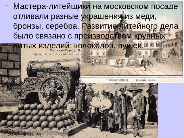 Мастера-литейщики на московском посаде отливали разные украшения из меди, бро...